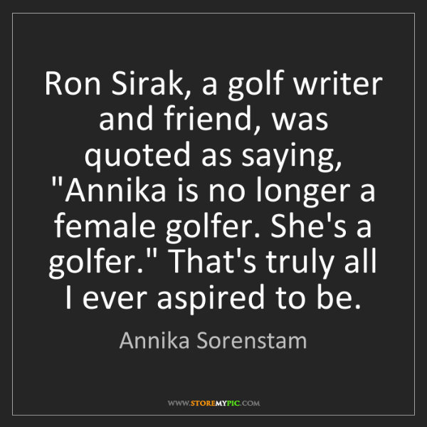 Annika Sorenstam: Ron Sirak, a golf writer and friend, was quoted as saying,...