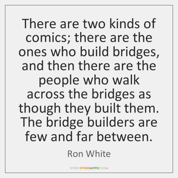 There are two kinds of comics; there are the ones who build ...