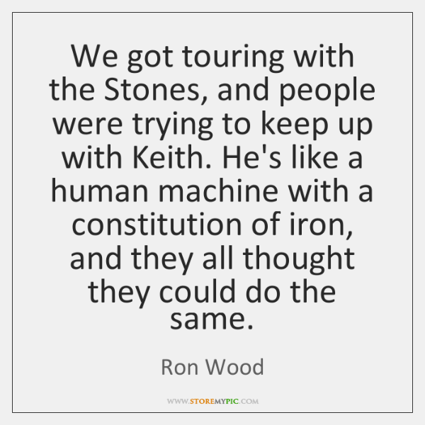 We got touring with the Stones, and people were trying to keep ...