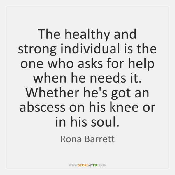 The healthy and strong individual is the one who asks for help ...
