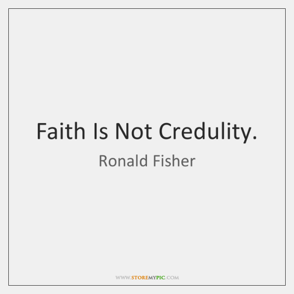 Faith Is Not Credulity.