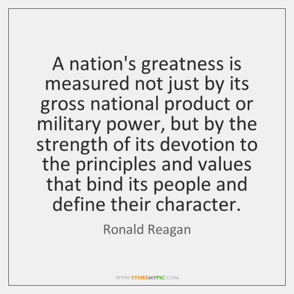 A nation's greatness is measured not just by its gross national product ...
