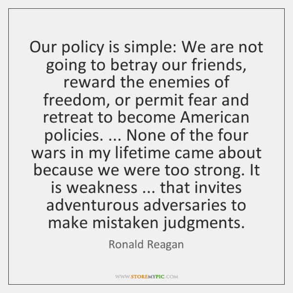 Our policy is simple: We are not going to betray our friends, ...