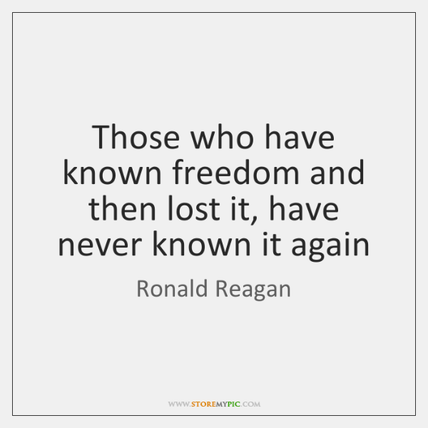 Those who have known freedom and then lost it, have never known ...