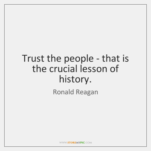 Trust the people - that is the crucial lesson of history.