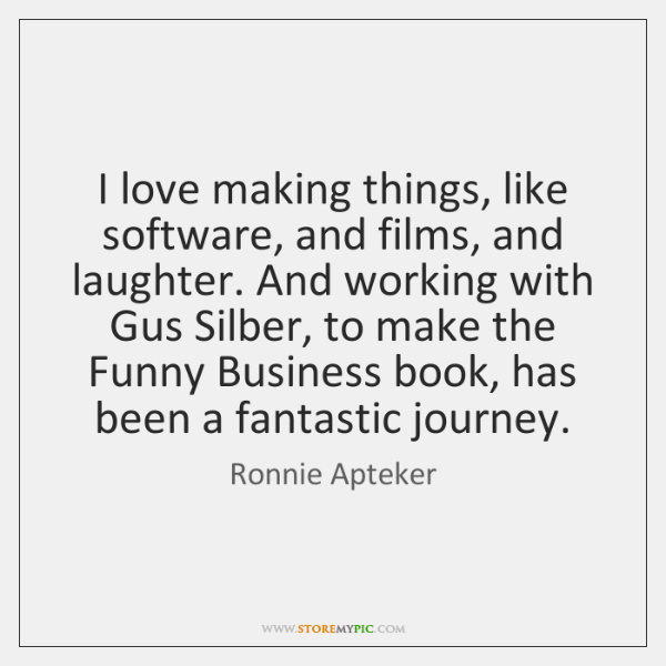 I love making things, like software, and films, and laughter. And working ...