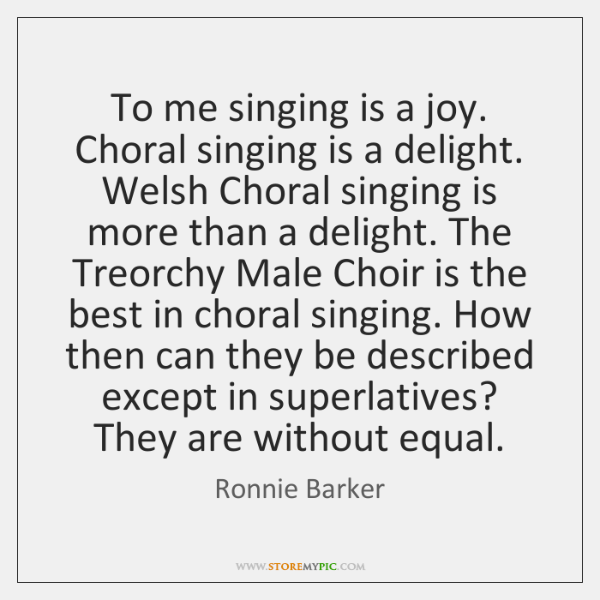 To me singing is a joy. Choral singing is a delight. Welsh ...