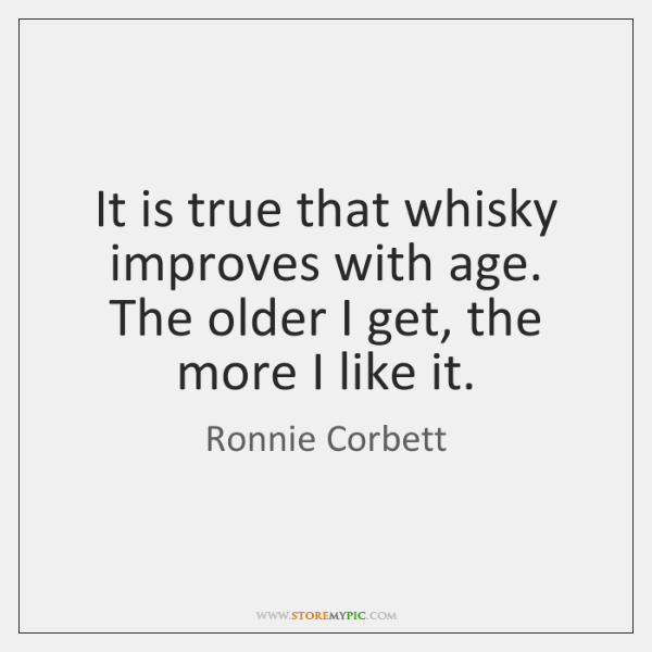 It is true that whisky improves with age. The older I get, ...