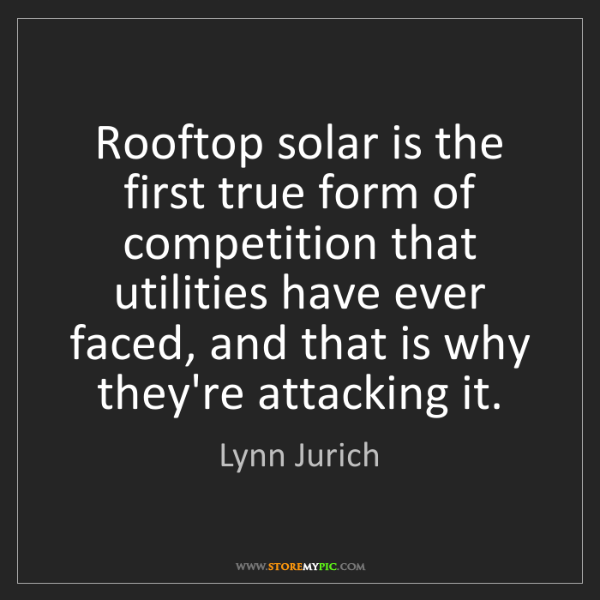 Lynn Jurich: Rooftop solar is the first true form of competition that...