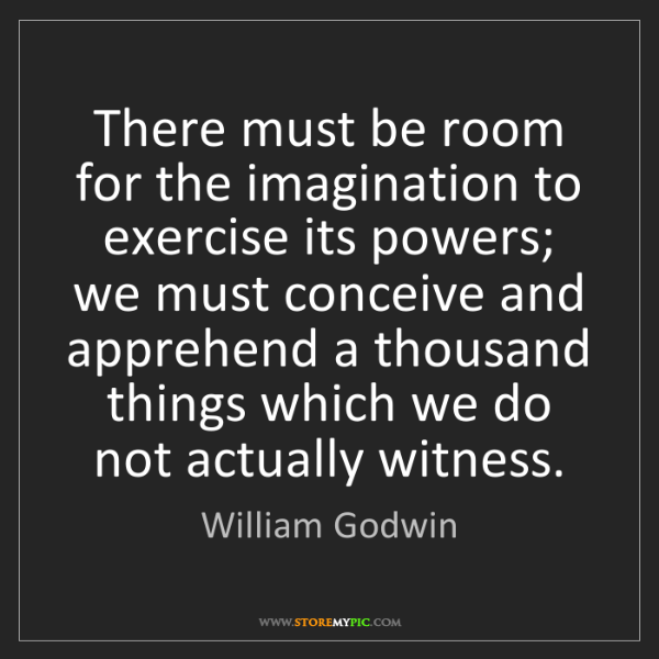 William Godwin: There must be room for the imagination to exercise its...
