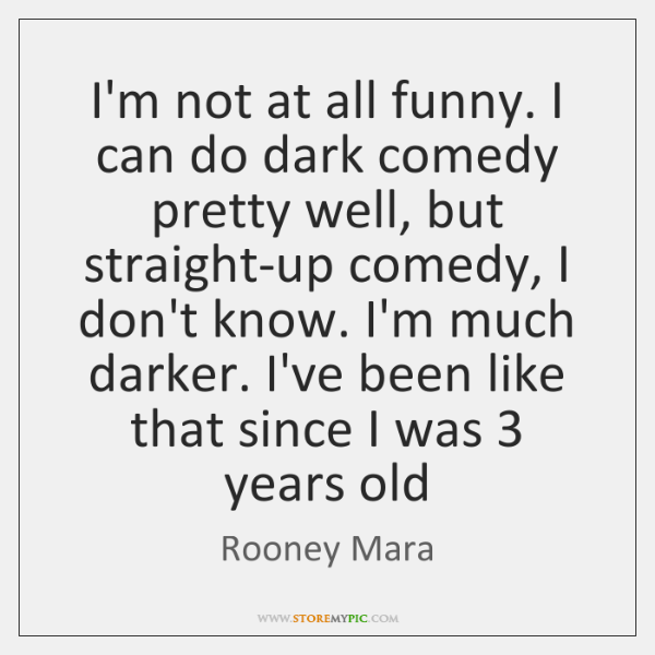 I'm not at all funny. I can do dark comedy pretty well, ...