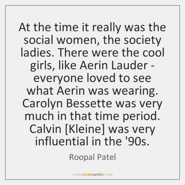 At the time it really was the social women, the society ladies. ...