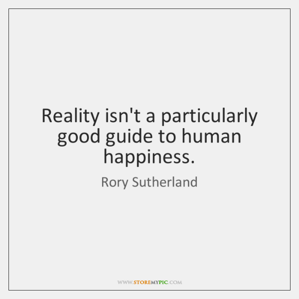 Reality isn't a particularly good guide to human happiness.