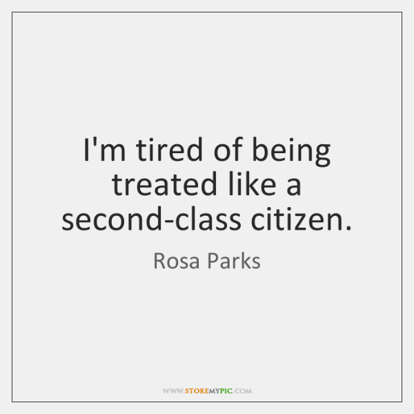 I'm tired of being treated like a second-class citizen.
