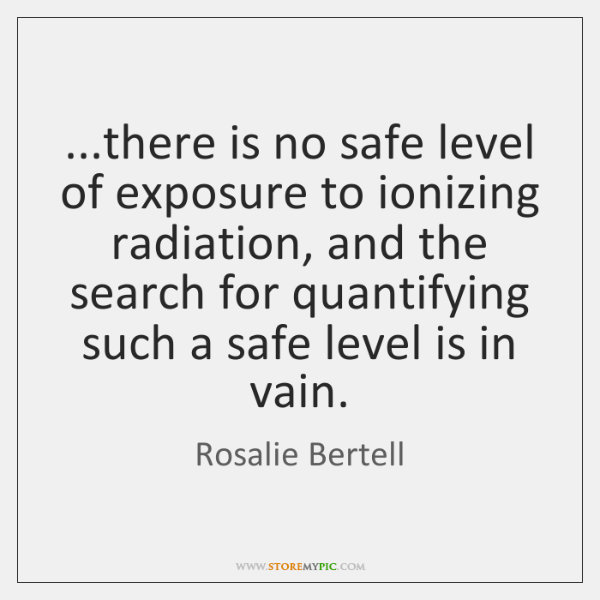 ...there is no safe level of exposure to ionizing radiation, and the ...