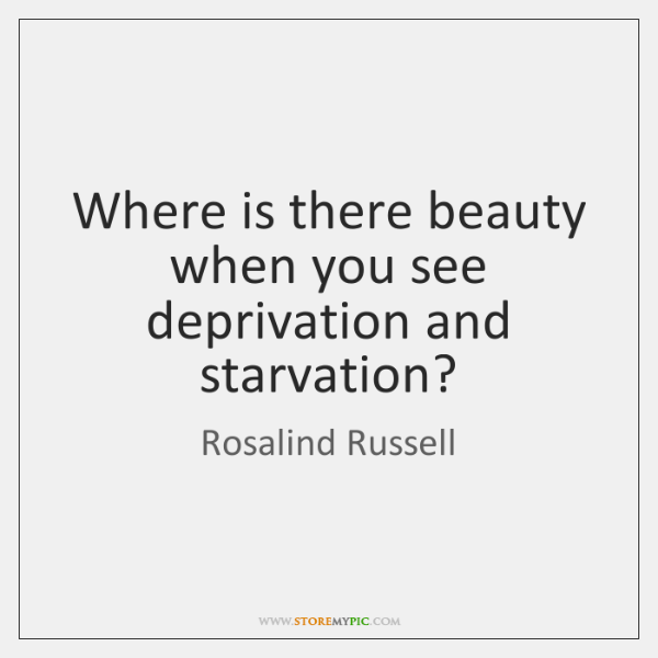 Where is there beauty when you see deprivation and starvation?