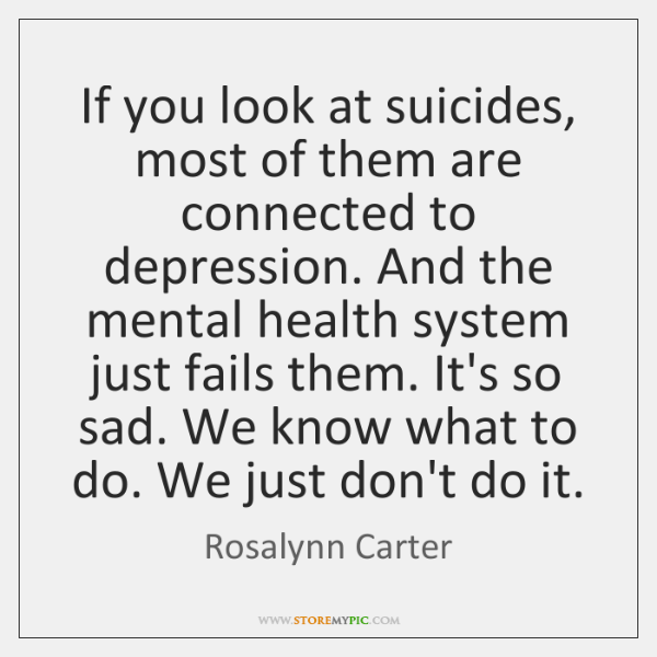 If you look at suicides, most of them are connected to depression. ...