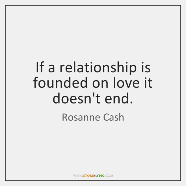 If a relationship is founded on love it doesn't end.