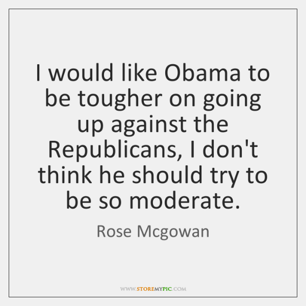 I would like Obama to be tougher on going up against the ...
