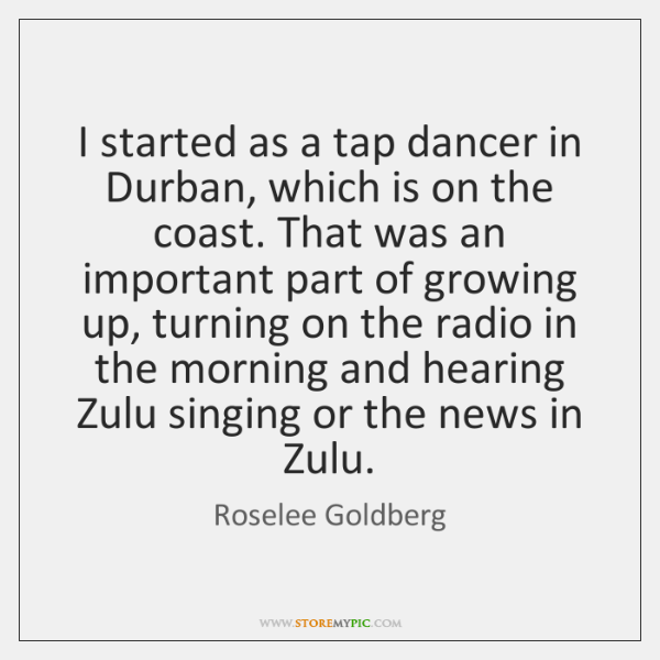 I started as a tap dancer in Durban, which is on the ...