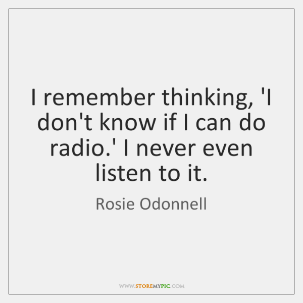 I remember thinking, 'I don't know if I can do radio.' ...