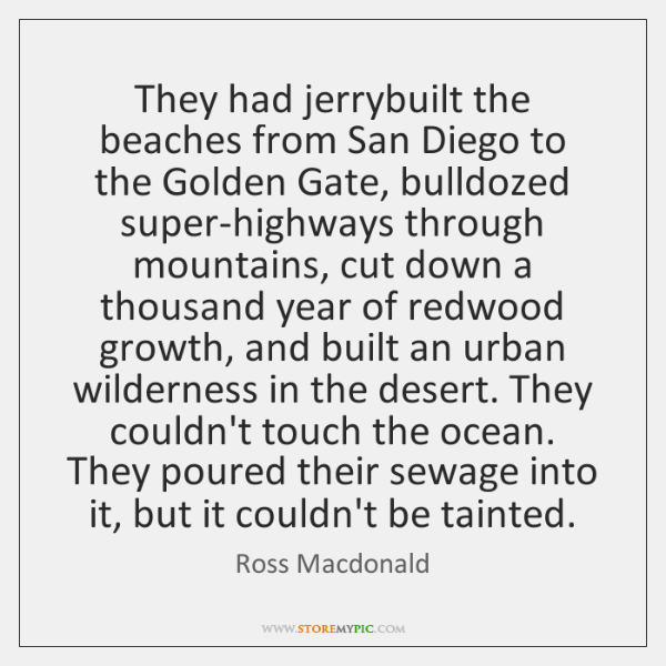 They had jerrybuilt the beaches from San Diego to the Golden Gate, ...