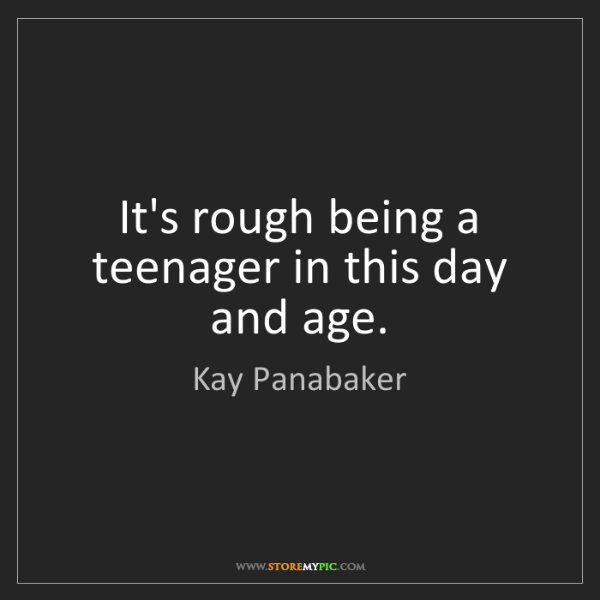 Kay Panabaker: It's rough being a teenager in this day and age.
