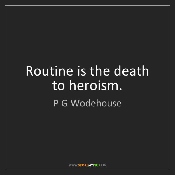 P G Wodehouse: Routine is the death to heroism.
