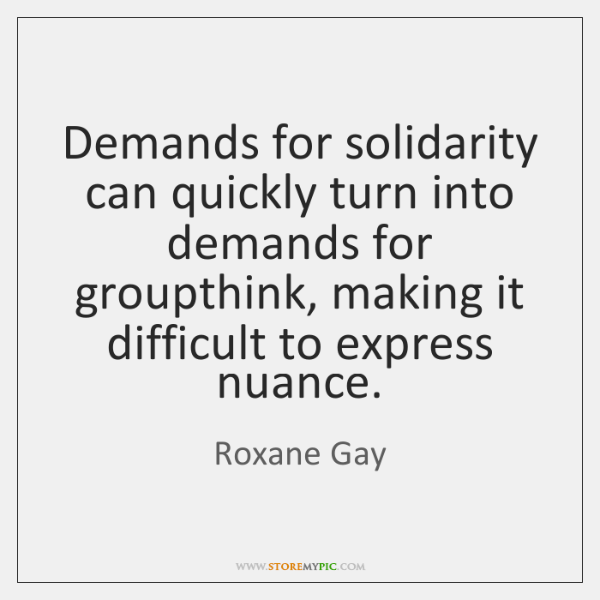 Demands for solidarity can quickly turn into demands for groupthink, making it ...