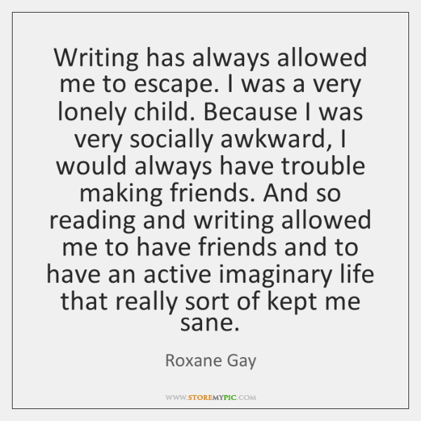 Writing has always allowed me to escape. I was a very lonely ...