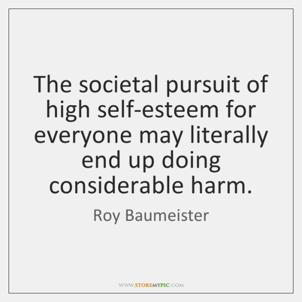 The societal pursuit of high self-esteem for everyone may literally end up ...