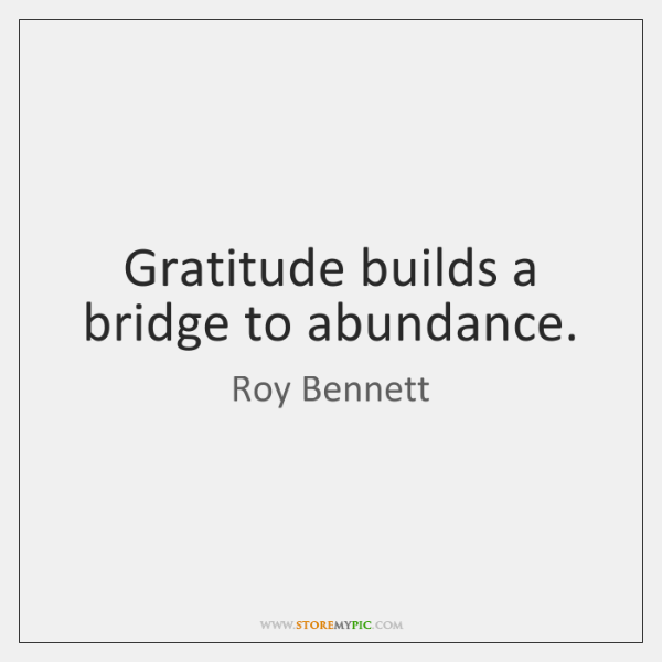 Gratitude builds a bridge to abundance.