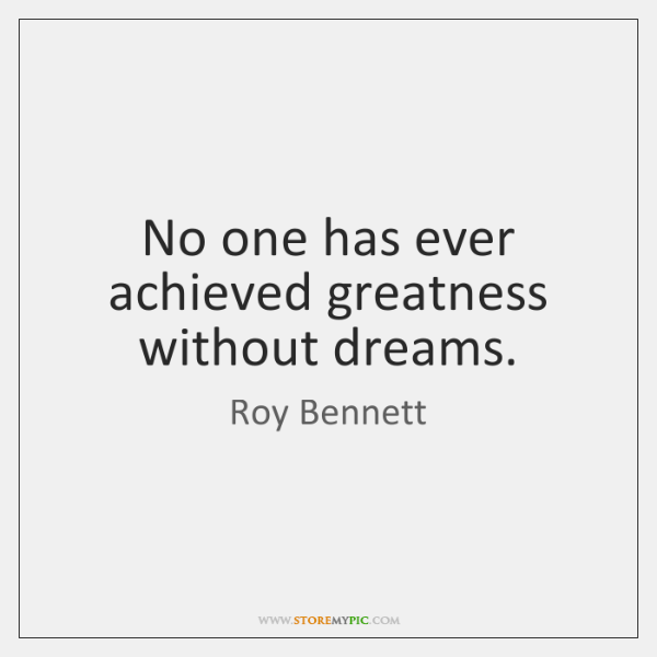 No one has ever achieved greatness without dreams.