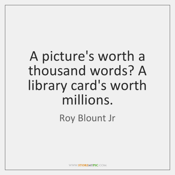 A picture's worth a thousand words? A library card's worth millions.