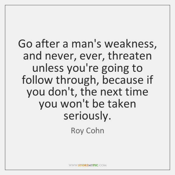 Go after a man's weakness, and never, ever, threaten unless you're going ...