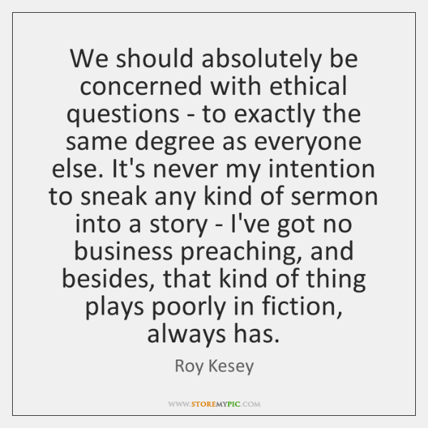 We should absolutely be concerned with ethical questions - to exactly the ...
