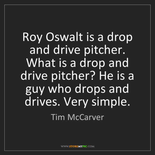 Tim McCarver: Roy Oswalt is a drop and drive pitcher. What is a drop...