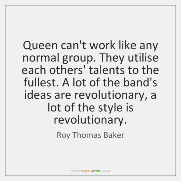 Queen can't work like any normal group. They utilise each others' talents ...