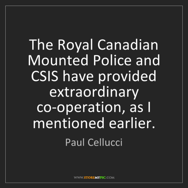 Paul Cellucci: The Royal Canadian Mounted Police and CSIS have provided...