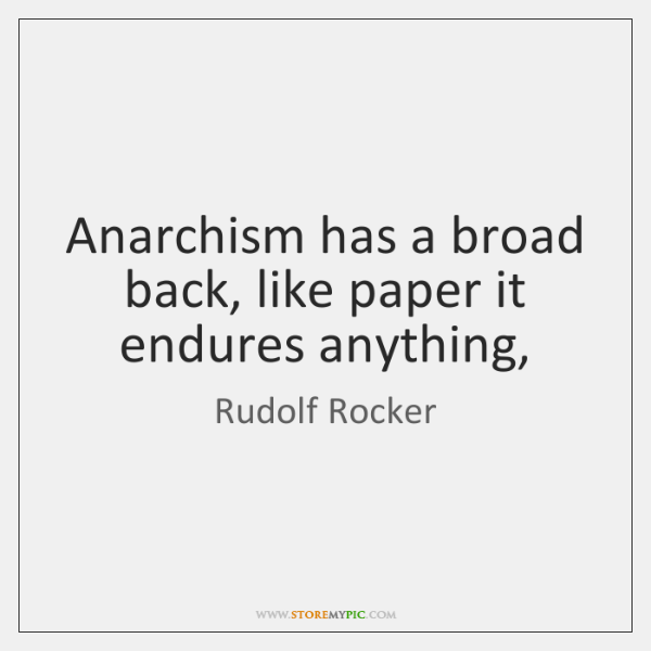 Anarchism has a broad back, like paper it endures anything,