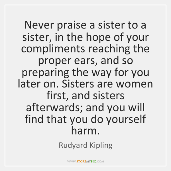 Never praise a sister to a sister, in the hope of your ...