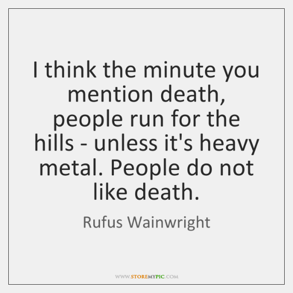 I think the minute you mention death, people run for the hills ...