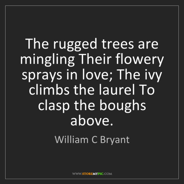 William C Bryant: The rugged trees are mingling Their flowery sprays in...