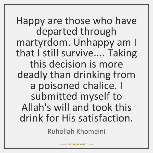 Happy are those who have departed through martyrdom. Unhappy am I that ...