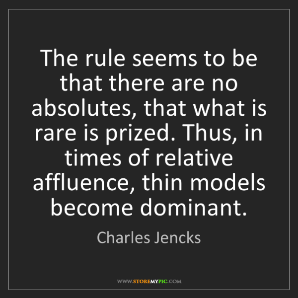 Charles Jencks: The rule seems to be that there are no absolutes, that...