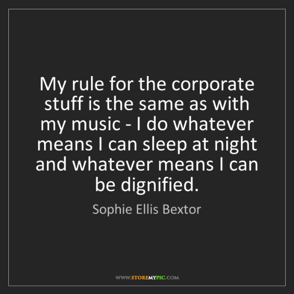 Sophie Ellis Bextor: My rule for the corporate stuff is the same as with my...
