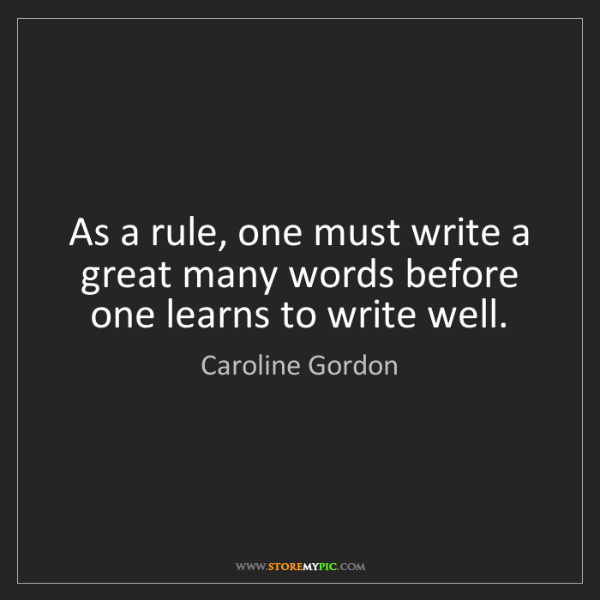 Caroline Gordon: As a rule, one must write a great many words before one...