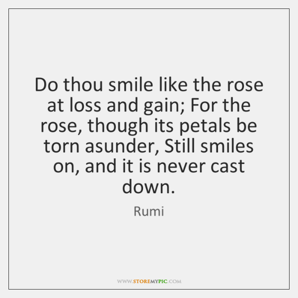 Do thou smile like the rose at loss and gain; For the ...