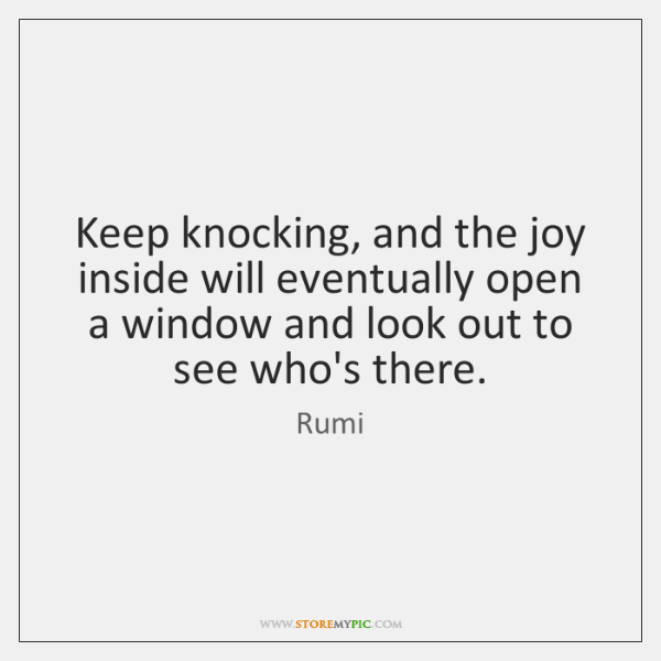 Keep knocking, and the joy inside will eventually open a window and ...