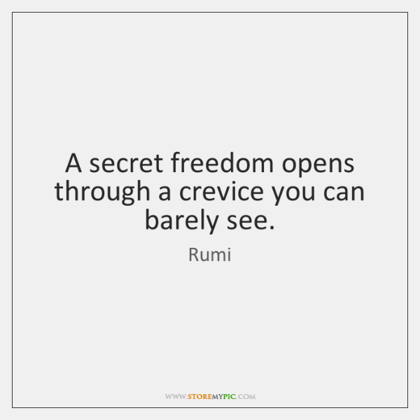 A secret freedom opens through a crevice you can barely see.